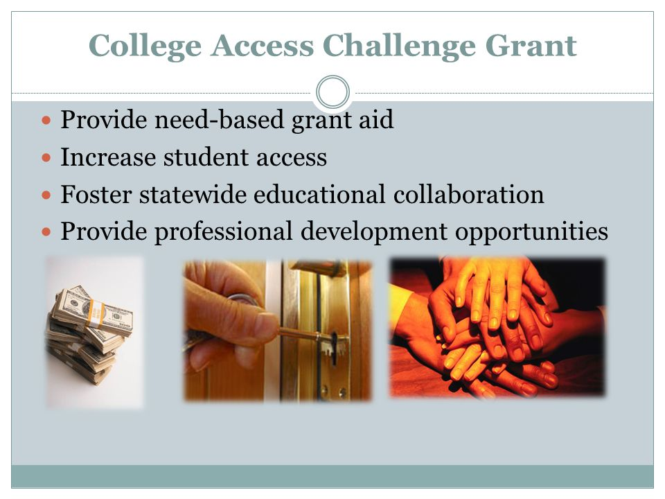 College Access Challenge Grant Provide need-based grant aid Increase student access Foster statewide educational collaboration Provide professional development opportunities