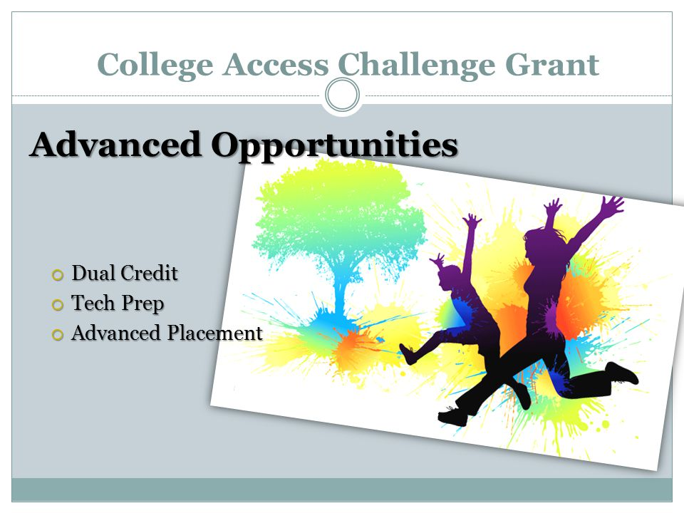 College Access Challenge Grant Advanced Opportunities  Dual Credit  Tech Prep  Advanced Placement