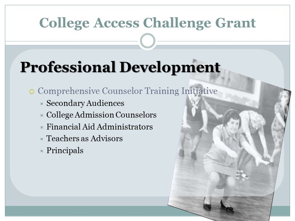 College Access Challenge Grant Professional Development  Comprehensive Counselor Training Initiative  Secondary Audiences  College Admission Counselors  Financial Aid Administrators  Teachers as Advisors  Principals
