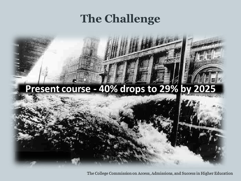 The Challenge Present course - 40% drops to 29% by 2025 The College Commission on Access, Admissions, and Success in Higher Education