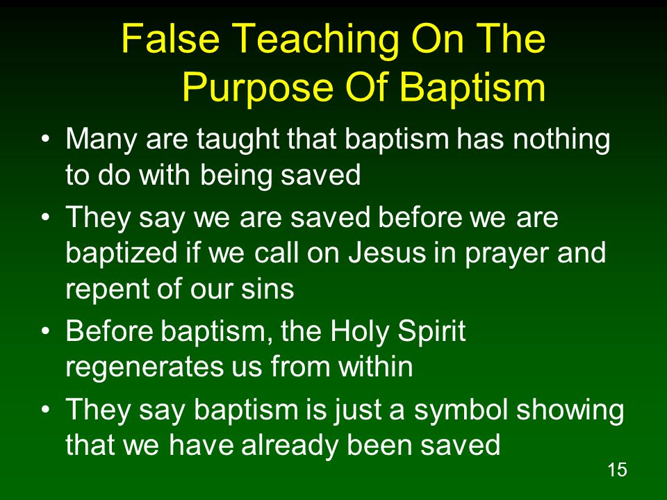 15 False Teaching On The Purpose Of Baptism Many are taught that baptism has nothing to do with being saved They say we are saved before we are baptized if we call on Jesus in prayer and repent of our sins Before baptism, the Holy Spirit regenerates us from within They say baptism is just a symbol showing that we have already been saved