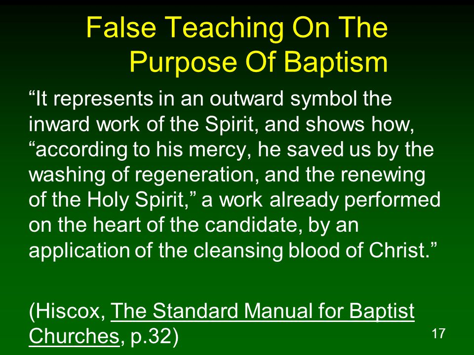 17 False Teaching On The Purpose Of Baptism It represents in an outward symbol the inward work of the Spirit, and shows how, according to his mercy, he saved us by the washing of regeneration, and the renewing of the Holy Spirit, a work already performed on the heart of the candidate, by an application of the cleansing blood of Christ. (Hiscox, The Standard Manual for Baptist Churches, p.32)