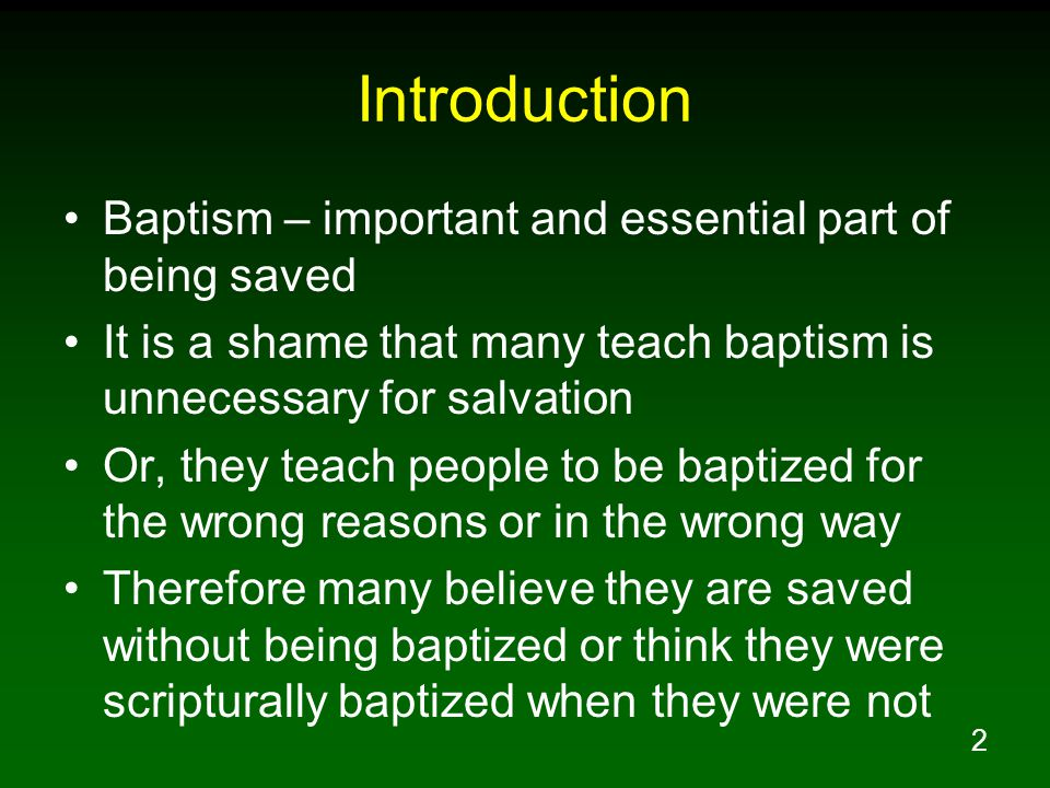 2 Introduction Baptism – important and essential part of being saved It is a shame that many teach baptism is unnecessary for salvation Or, they teach people to be baptized for the wrong reasons or in the wrong way Therefore many believe they are saved without being baptized or think they were scripturally baptized when they were not