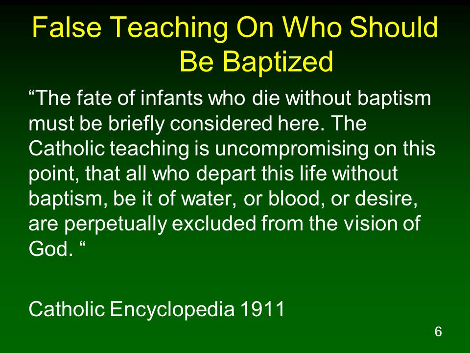 6 False Teaching On Who Should Be Baptized The fate of infants who die without baptism must be briefly considered here.