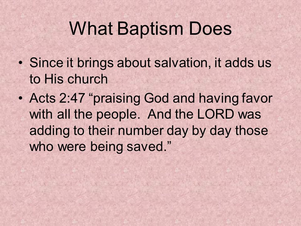 What Baptism Does Since it brings about salvation, it adds us to His church Acts 2:47 praising God and having favor with all the people.