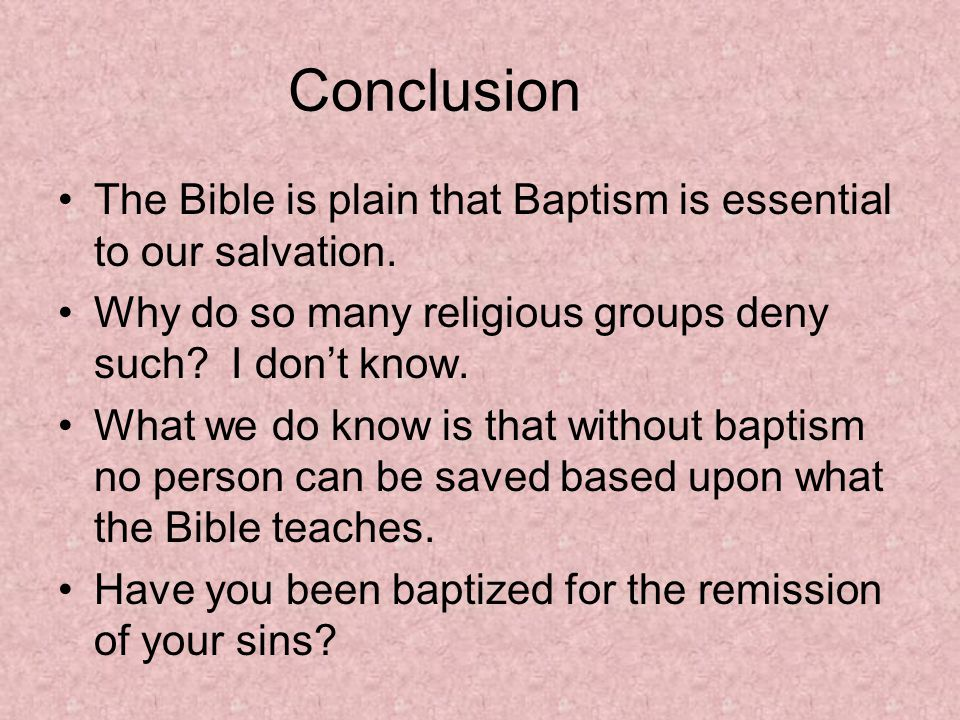 Conclusion The Bible is plain that Baptism is essential to our salvation.