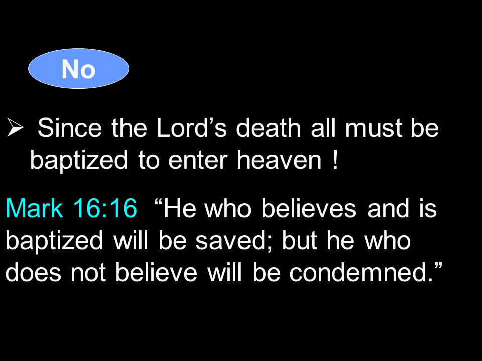 No  Since the Lord's death all must be baptized to enter heaven .