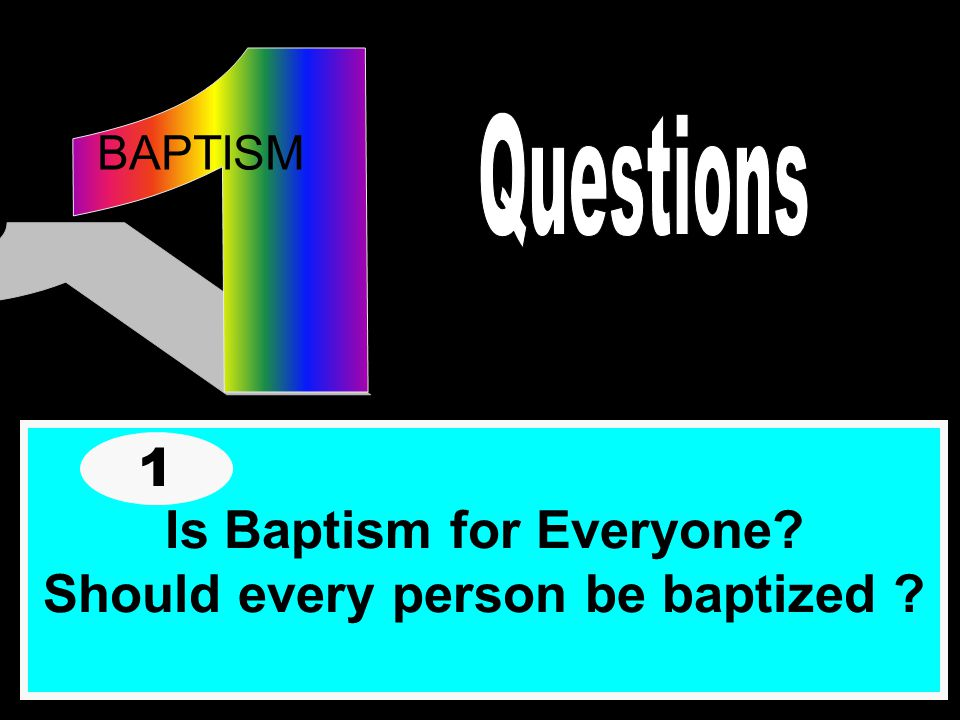 Is Baptism for Everyone Should every person be baptized 1