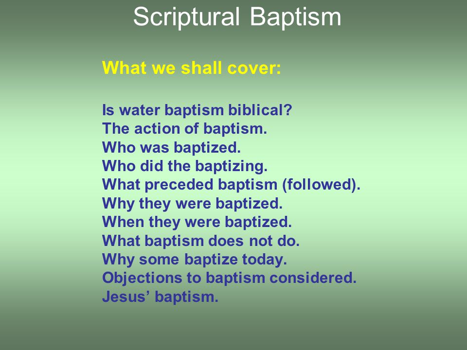 What we shall cover: Is water baptism biblical. The action of baptism.