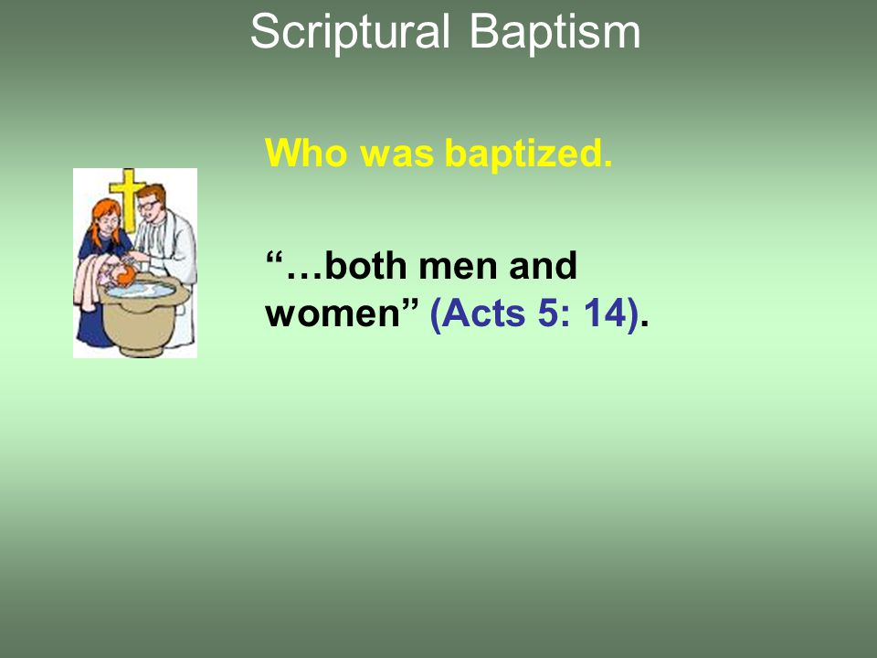Who was baptized. …both men and women (Acts 5: 14). Scriptural Baptism