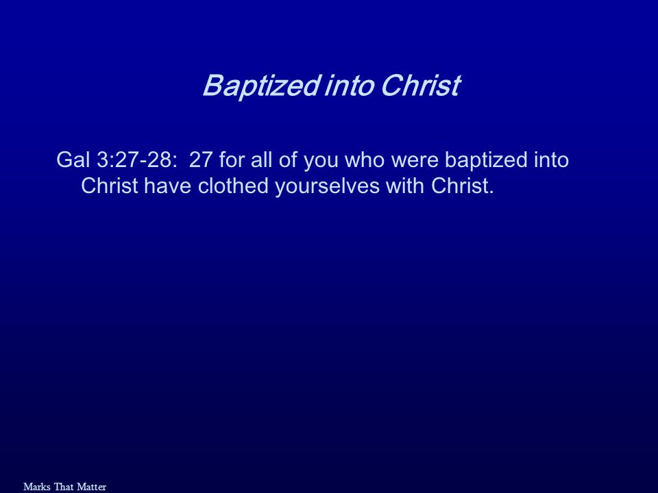 Marks That Matter Baptized into Christ Gal 3:27-28: 27 for all of you who were baptized into Christ have clothed yourselves with Christ.