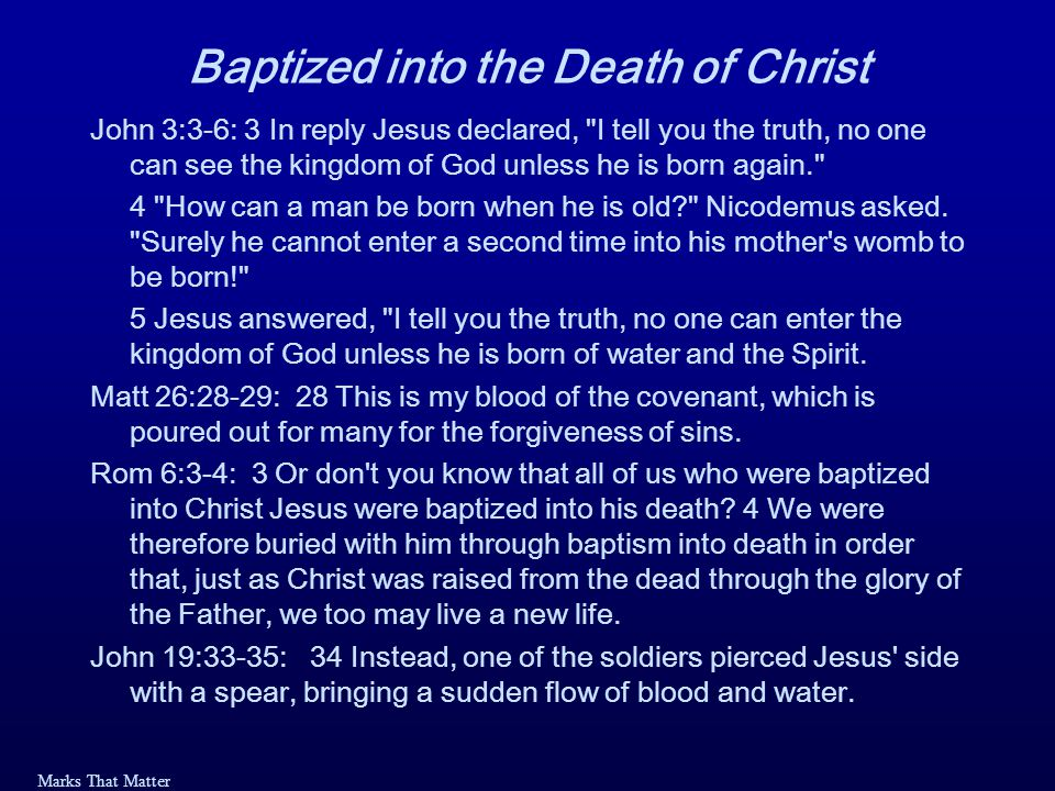 Marks That Matter Baptized into the Death of Christ John 3:3-6: 3 In reply Jesus declared, I tell you the truth, no one can see the kingdom of God unless he is born again. 4 How can a man be born when he is old Nicodemus asked.