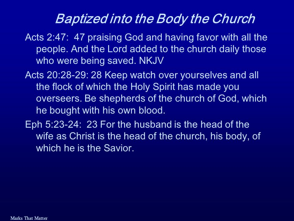 Marks That Matter Baptized into the Body the Church Acts 2:47: 47 praising God and having favor with all the people.
