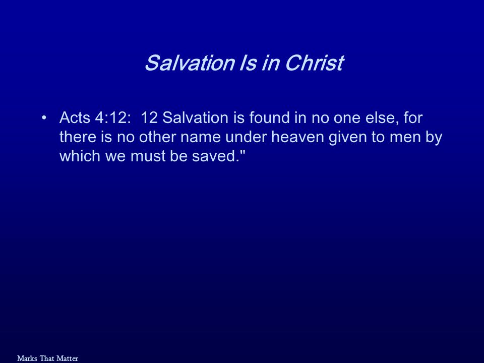 Marks That Matter Salvation Is in Christ Acts 4:12: 12 Salvation is found in no one else, for there is no other name under heaven given to men by which we must be saved.