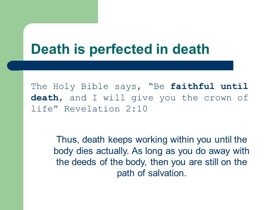 Death is perfected in death The Holy Bible says, Be faithful until death, and I will give you the crown of life Revelation 2:10 Thus, death keeps working within you until the body dies actually.
