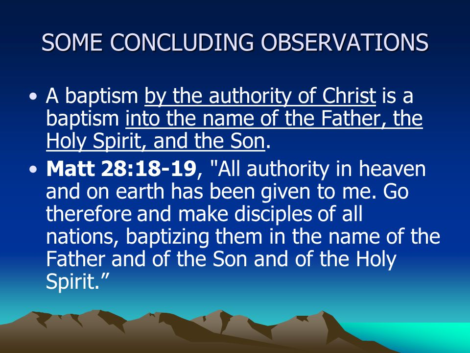 SOME CONCLUDING OBSERVATIONS A baptism by the authority of Christ is a baptism into the name of the Father, the Holy Spirit, and the Son.