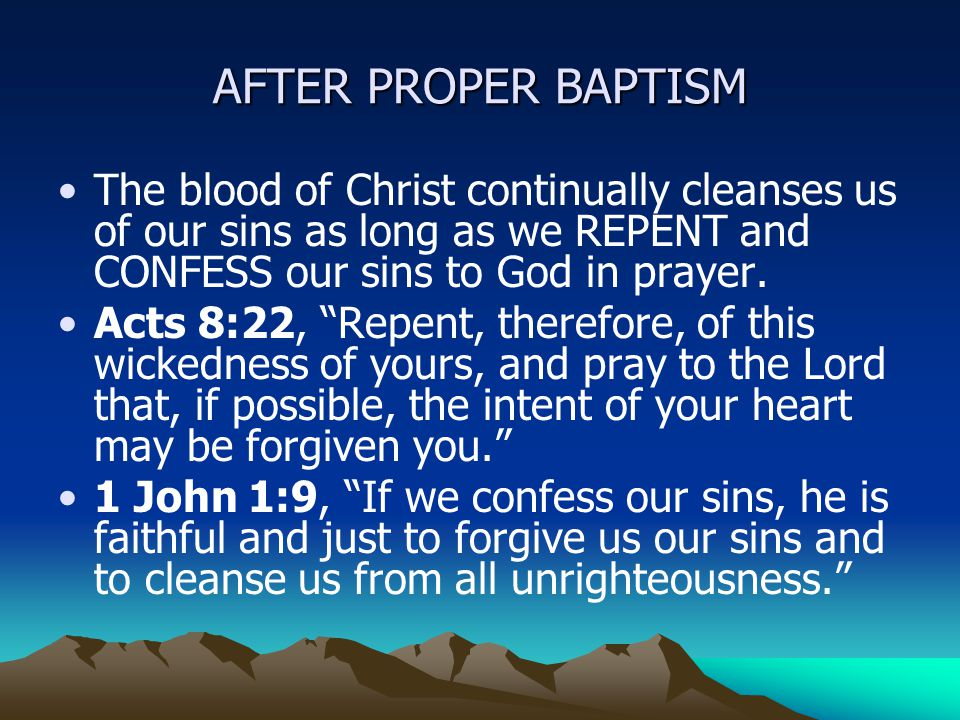 AFTER PROPER BAPTISM The blood of Christ continually cleanses us of our sins as long as we REPENT and CONFESS our sins to God in prayer.