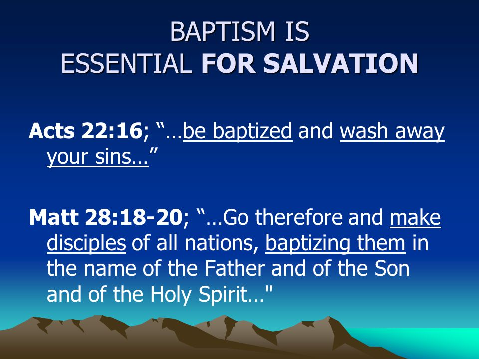 Acts 22:16; …be baptized and wash away your sins… Matt 28:18-20; …Go therefore and make disciples of all nations, baptizing them in the name of the Father and of the Son and of the Holy Spirit… BAPTISM IS ESSENTIAL FOR SALVATION
