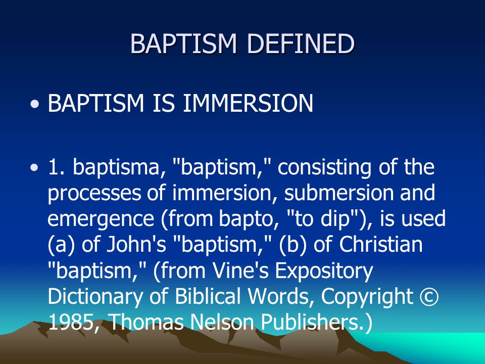 BAPTISM DEFINED BAPTISM IS IMMERSION 1.