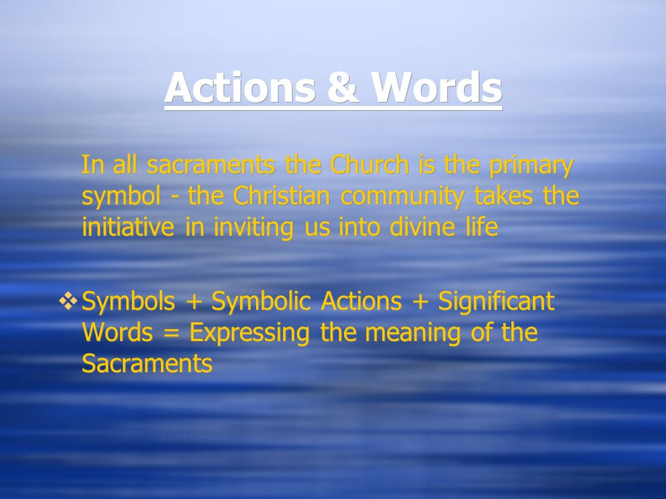 Actions & Words In all sacraments the Church is the primary symbol - the Christian community takes the initiative in inviting us into divine life  Symbols + Symbolic Actions + Significant Words = Expressing the meaning of the Sacraments In all sacraments the Church is the primary symbol - the Christian community takes the initiative in inviting us into divine life  Symbols + Symbolic Actions + Significant Words = Expressing the meaning of the Sacraments