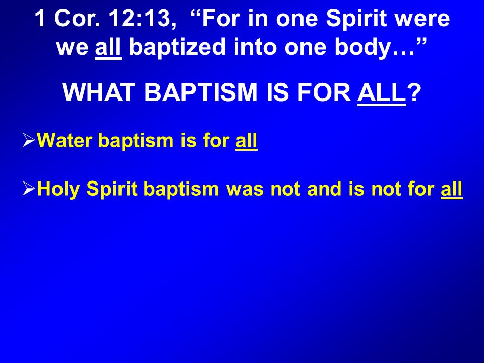  Water baptism is for all  Holy Spirit baptism was not and is not for all 1 Cor.