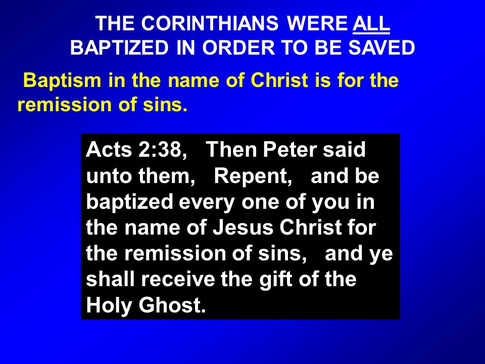 THE CORINTHIANS WERE ALL BAPTIZED IN ORDER TO BE SAVED Baptism in the name of Christ is for the remission of sins.