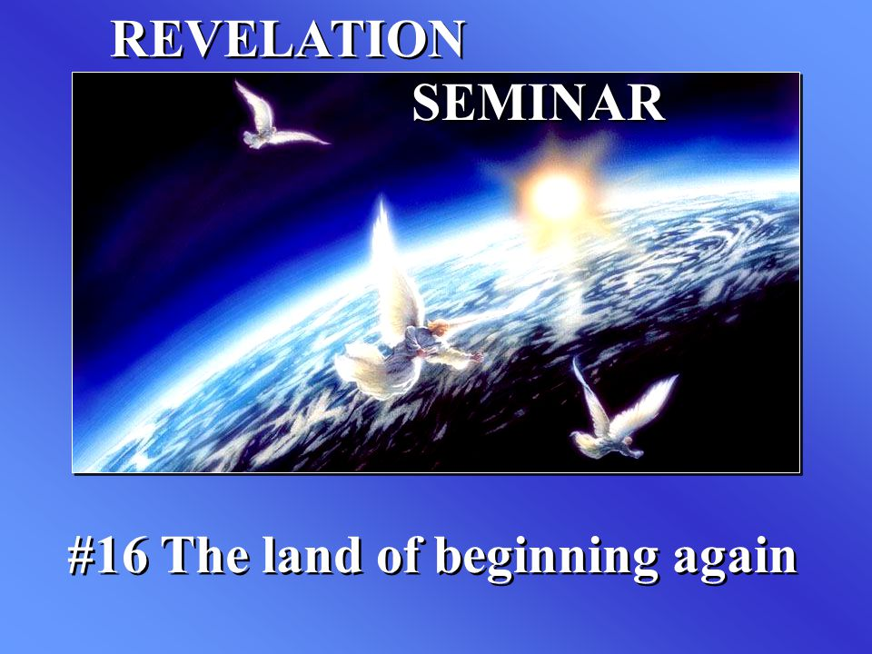REVELATION SEMINAR #16 The land of beginning again