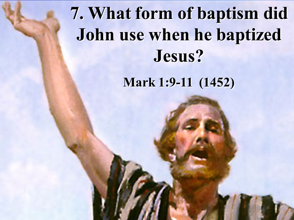 7. What form of baptism did John use when he baptized Jesus.