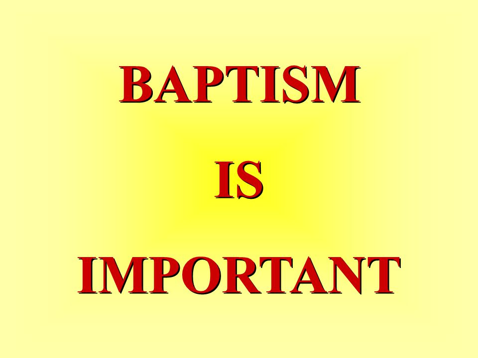BAPTISM IS IMPORTANT BAPTISM IS IMPORTANT