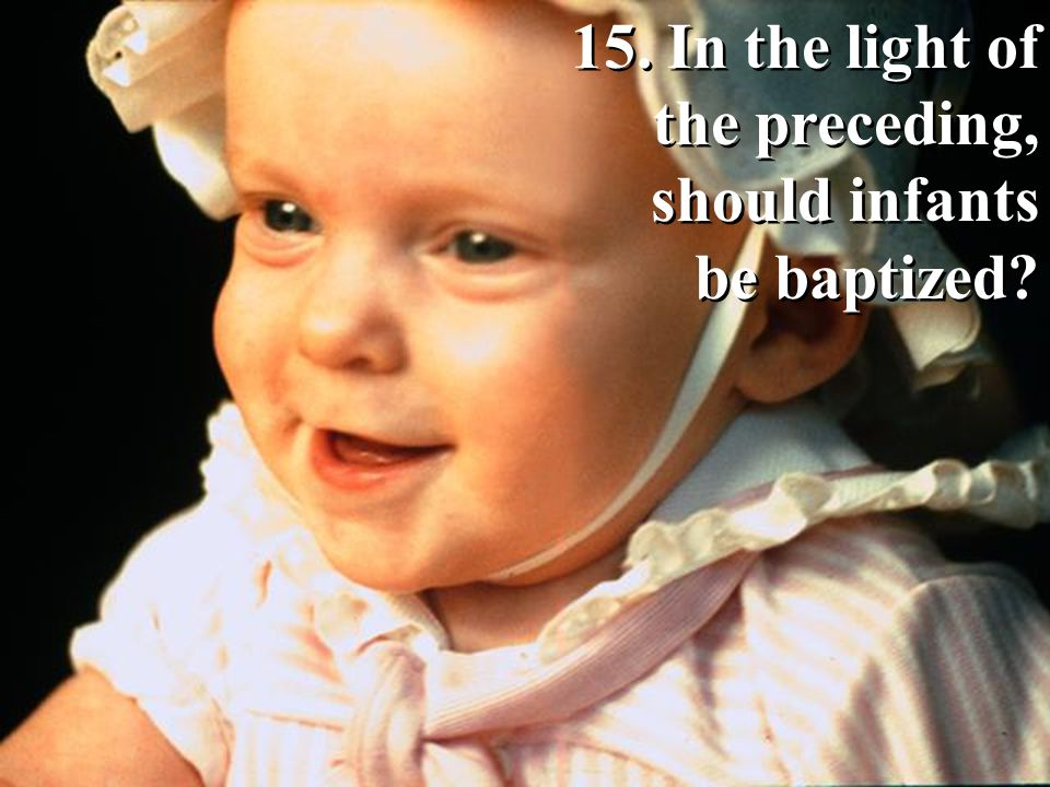15. In the light of the preceding, should infants be baptized