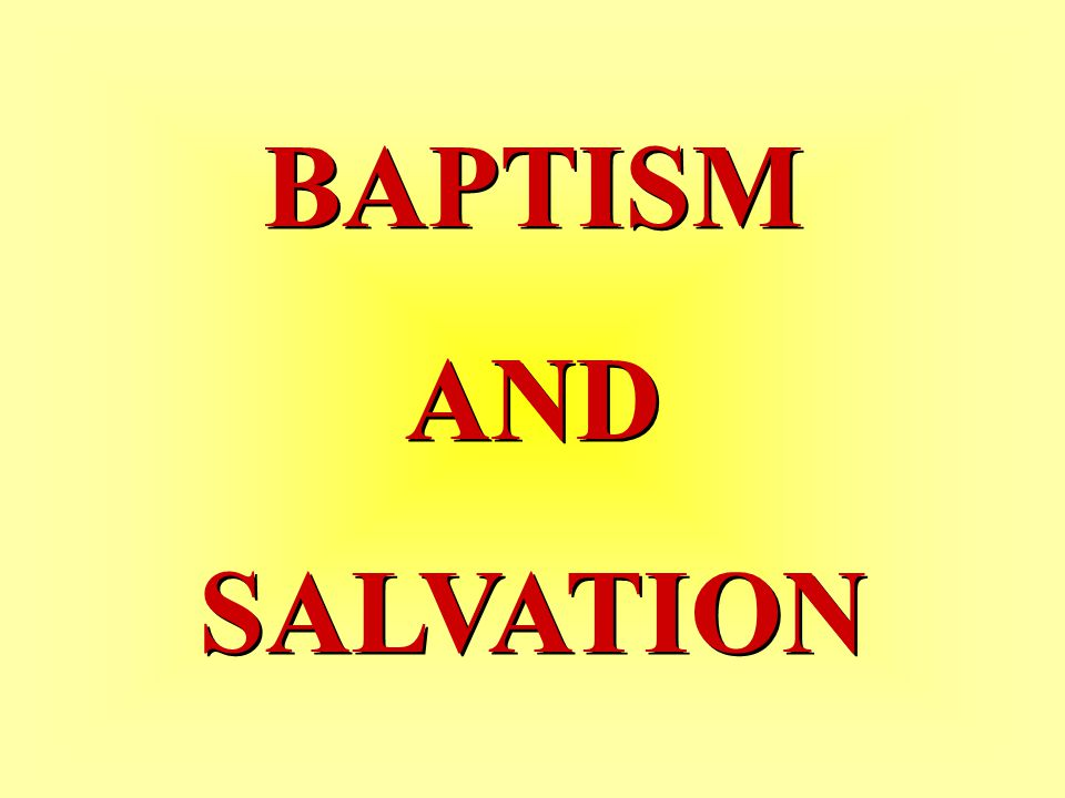 BAPTISM AND SALVATION BAPTISM AND SALVATION
