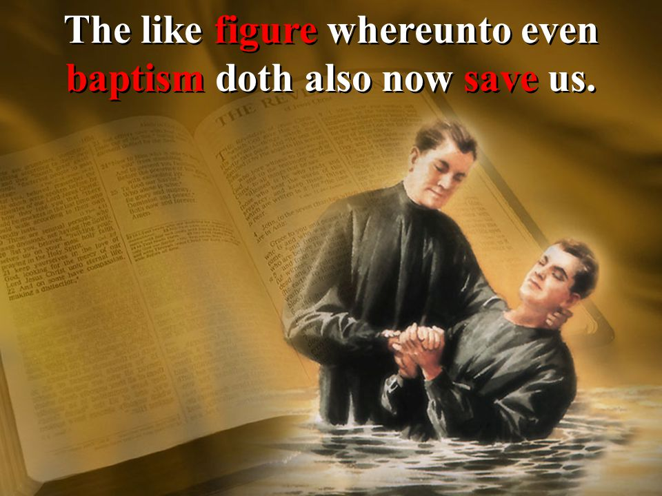 The like figure whereunto even baptism doth also now save us.