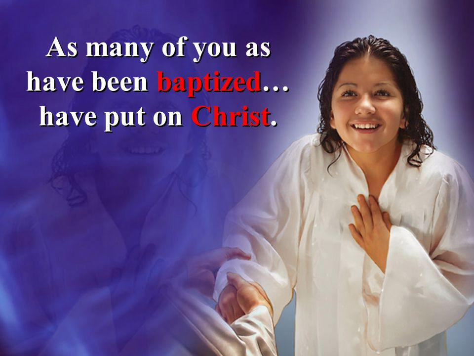 As many of you as have been baptized… have put on Christ.