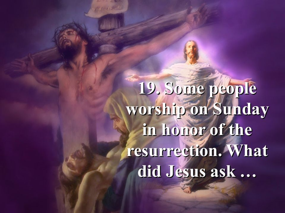 19. Some people worship on Sunday in honor of the resurrection. What did Jesus ask …