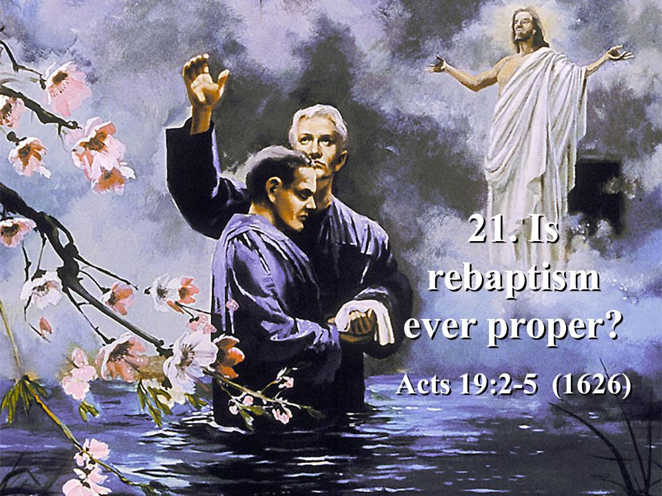 21. Is rebaptism ever proper Acts 19:2-5 (1626) 21. Is rebaptism ever proper Acts 19:2-5 (1626)