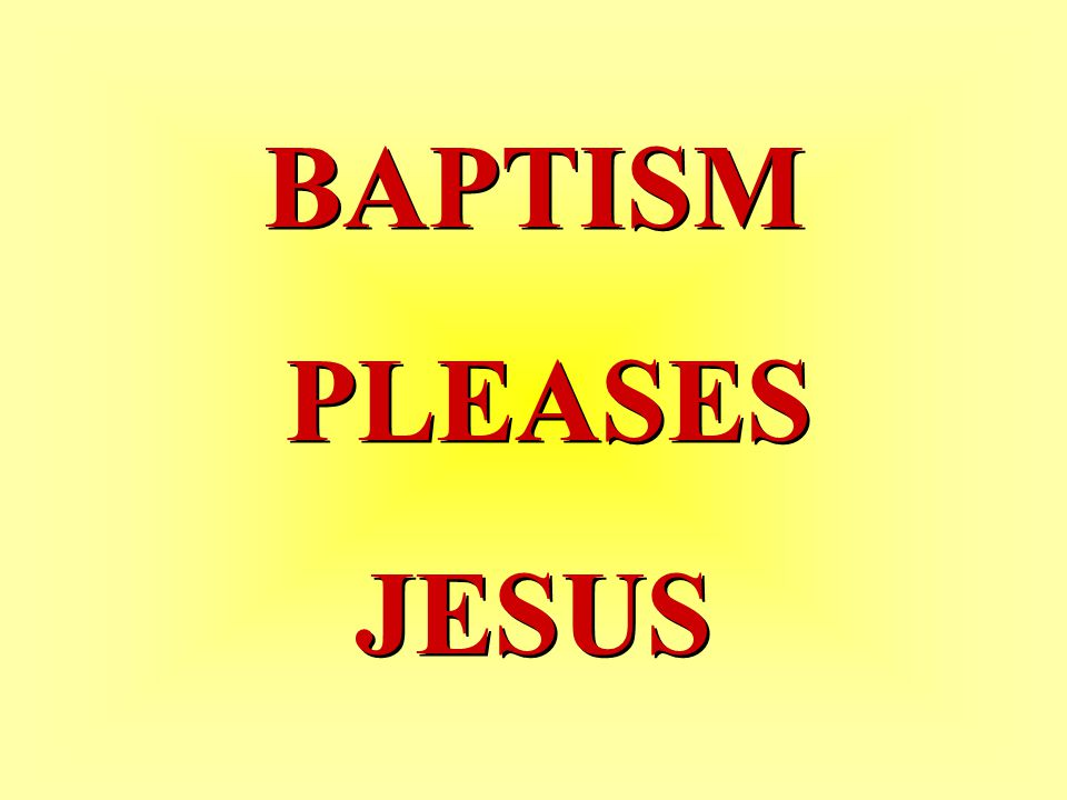 BAPTISM PLEASES JESUS BAPTISM PLEASES JESUS