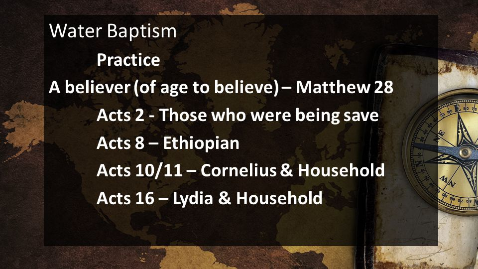 Water Baptism Practice A believer (of age to believe) – Matthew 28 Acts 2 - Those who were being save Acts 8 – Ethiopian Acts 10/11 – Cornelius & Household Acts 16 – Lydia & Household