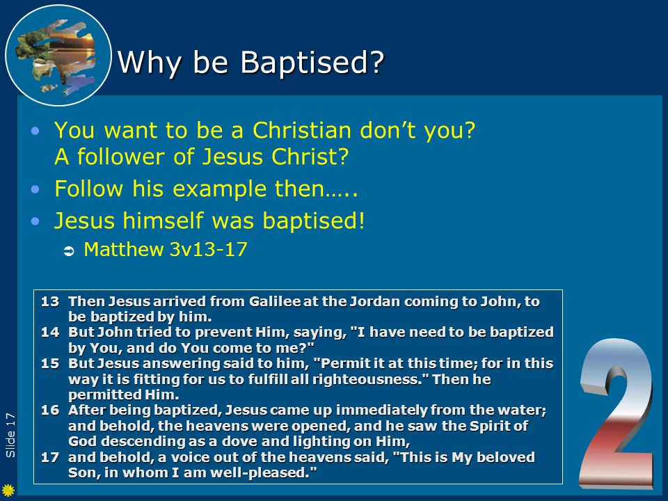 Slide 17 Why be Baptised. You want to be a Christian don't you.