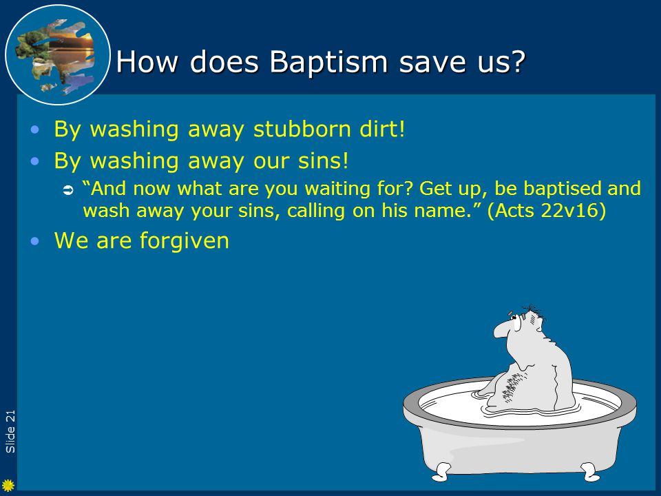 Slide 21 How does Baptism save us. By washing away stubborn dirt.