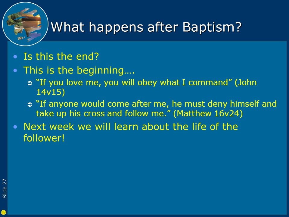 Slide 27 What happens after Baptism. Is this the end.