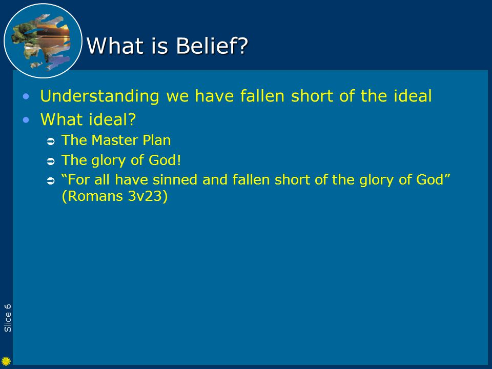 Slide 6 What is Belief. Understanding we have fallen short of the ideal What ideal.