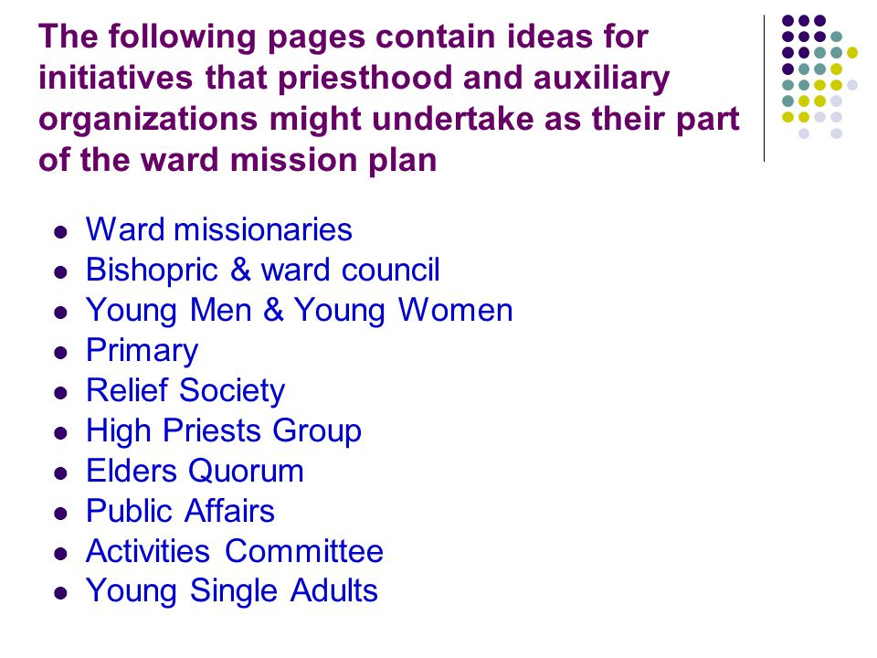 The following pages contain ideas for initiatives that priesthood and auxiliary organizations might undertake as their part of the ward mission plan Ward missionaries Bishopric & ward council Young Men & Young Women Primary Relief Society High Priests Group Elders Quorum Public Affairs Activities Committee Young Single Adults