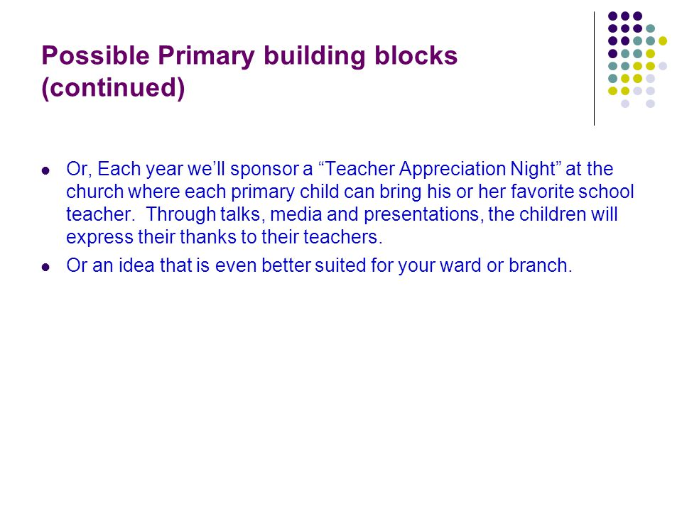 Possible Primary building blocks (continued)‏ Or, Each year we'll sponsor a Teacher Appreciation Night at the church where each primary child can bring his or her favorite school teacher.