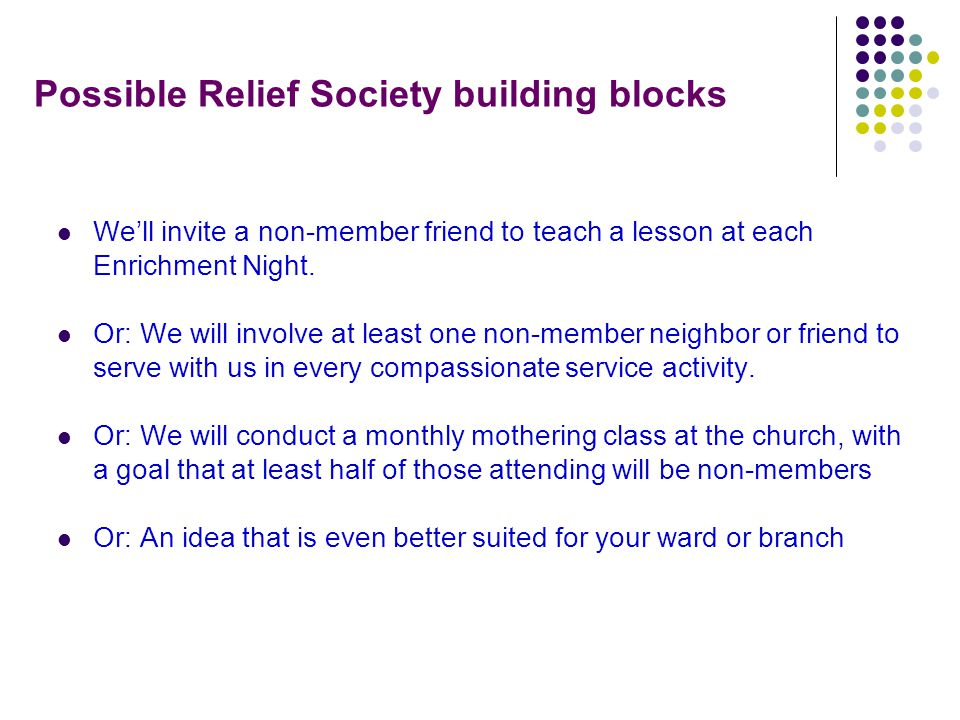 Possible Relief Society building blocks We'll invite a non-member friend to teach a lesson at each Enrichment Night.