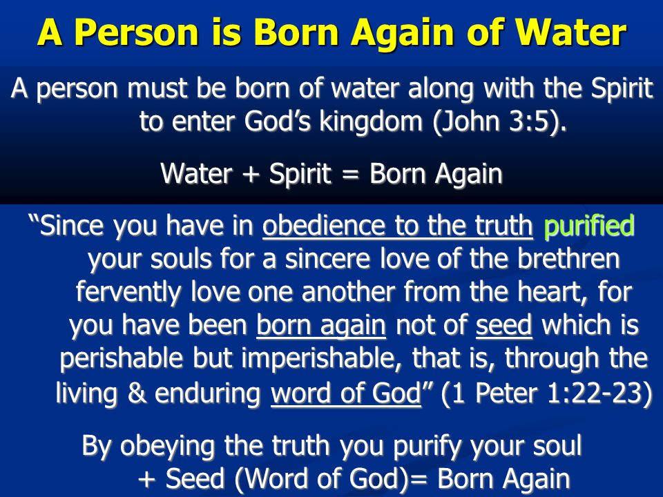 A Person is Born Again of Water A person must be born of water along with the Spirit to enter God's kingdom (John 3:5).