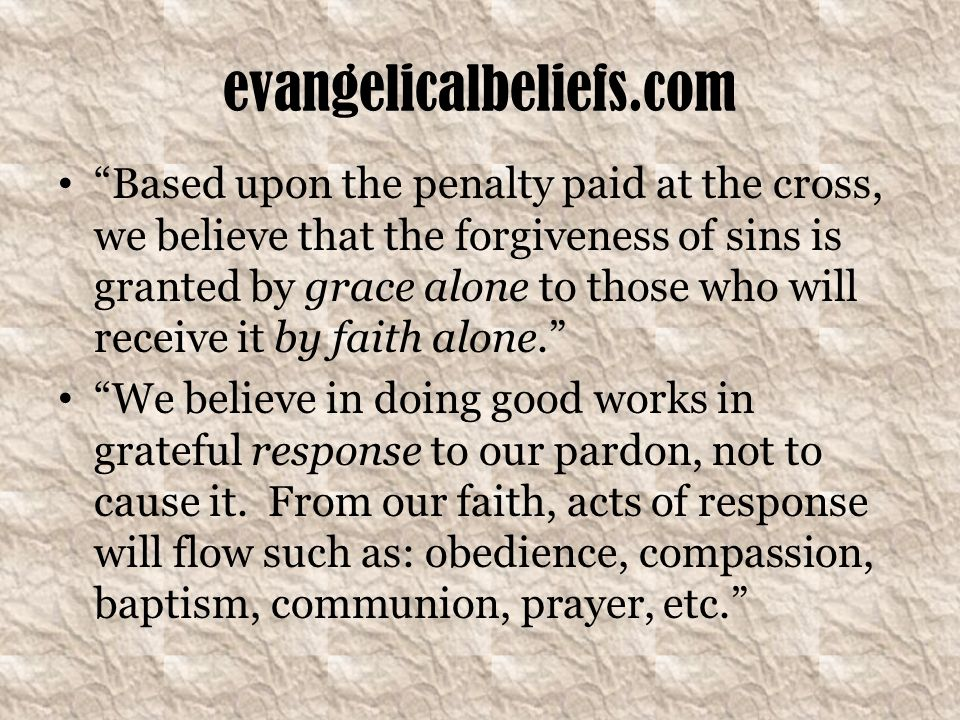 evangelicalbeliefs.com Based upon the penalty paid at the cross, we believe that the forgiveness of sins is granted by grace alone to those who will receive it by faith alone. We believe in doing good works in grateful response to our pardon, not to cause it.