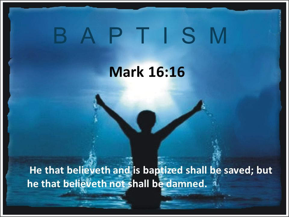Mark 16:16 He that believeth and is baptized shall be saved; but he that believeth not shall be damned.