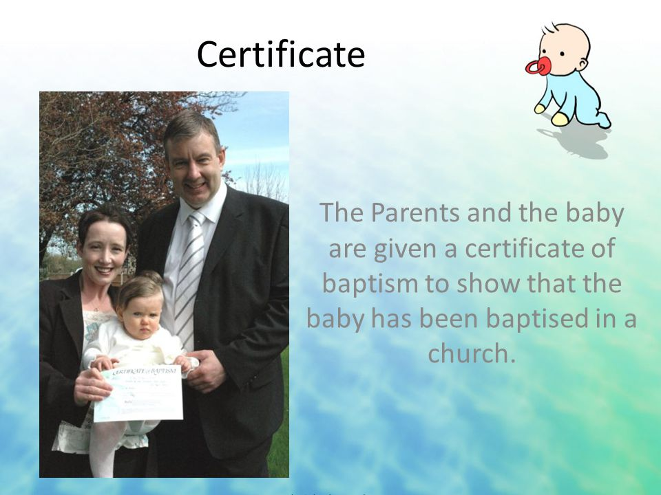 Certificate The Parents and the baby are given a certificate of baptism to show that the baby has been baptised in a church.