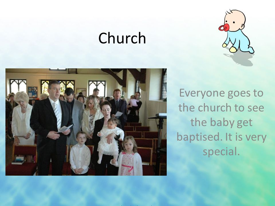 Church Everyone goes to the church to see the baby get baptised. It is very special.