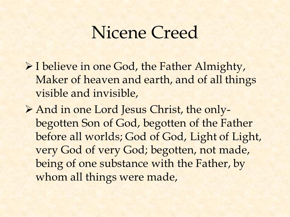 Nicene Creed  I believe in one God, the Father Almighty, Maker of heaven and earth, and of all things visible and invisible,  And in one Lord Jesus Christ, the only- begotten Son of God, begotten of the Father before all worlds; God of God, Light of Light, very God of very God; begotten, not made, being of one substance with the Father, by whom all things were made,